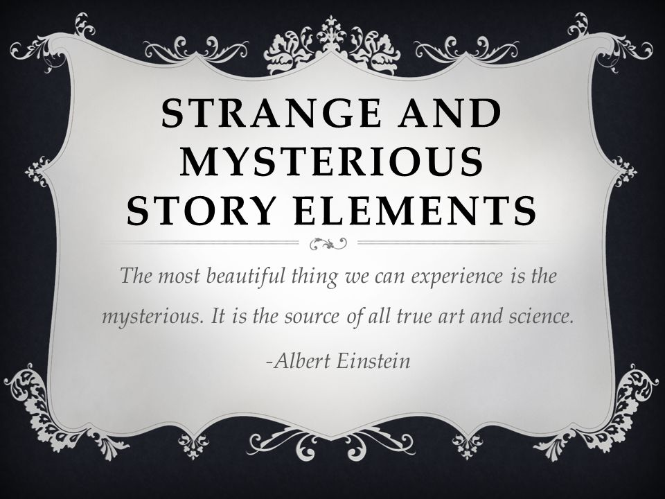 STRANGE AND MYSTERIOUS STORY ELEMENTS The most beautiful thing we can experience is the mysterious. It is the source of all true art and science. -Alb