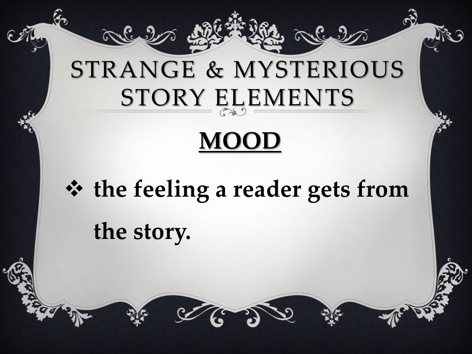 STRANGE & MYSTERIOUS STORY ELEMENTS MOOD  the feeling a reader gets from the story.