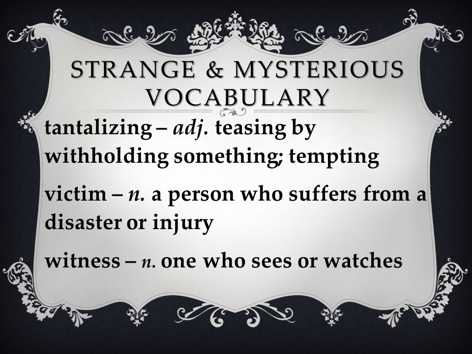 STRANGE & MYSTERIOUS VOCABULARY tantalizing – adj. teasing by withholding something; tempting victim – n. a person who suffers from a disaster or inju