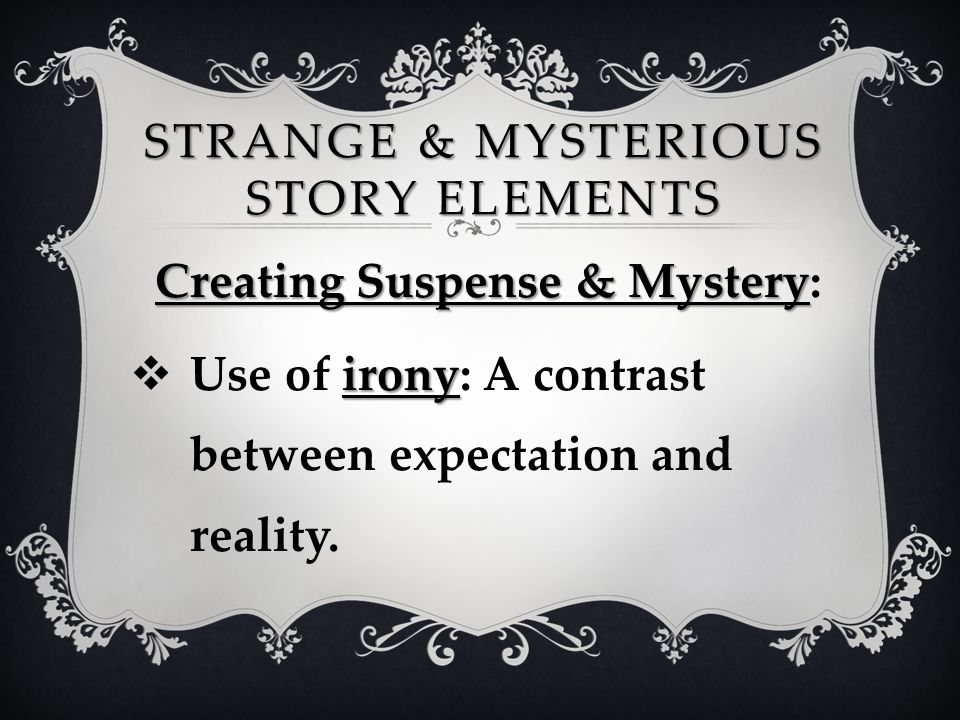 STRANGE & MYSTERIOUS STORY ELEMENTS Creating Suspense & Mystery Creating Suspense & Mystery: irony  Use of irony: A contrast between expectation and
