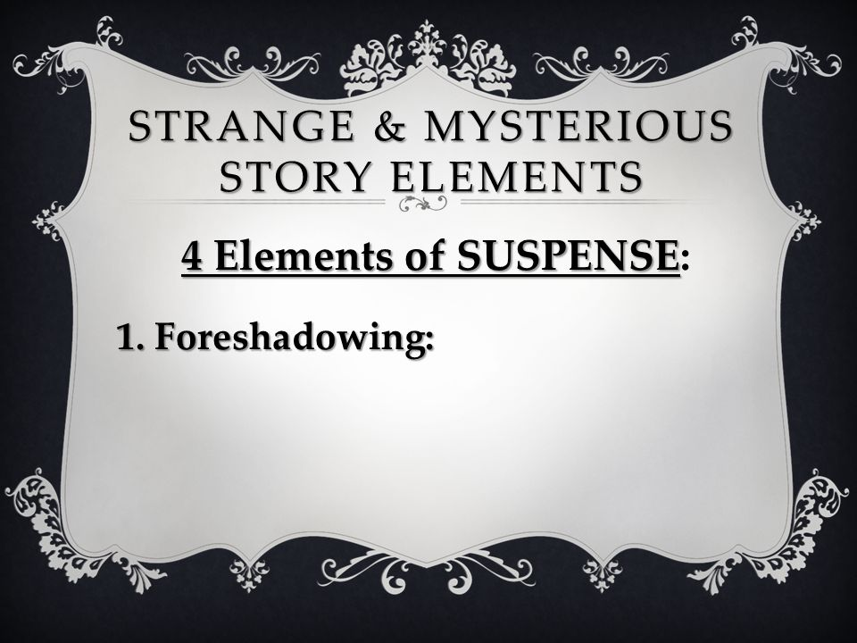 STRANGE & MYSTERIOUS STORY ELEMENTS 4 Elements of SUSPENSE 4 Elements of SUSPENSE: 1. Foreshadowing: