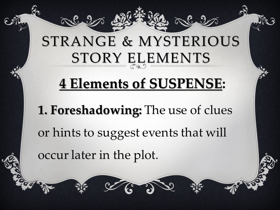 STRANGE & MYSTERIOUS STORY ELEMENTS 4 Elements of SUSPENSE 4 Elements of SUSPENSE: 1. Foreshadowing: 1. Foreshadowing: The use of clues or hints to su