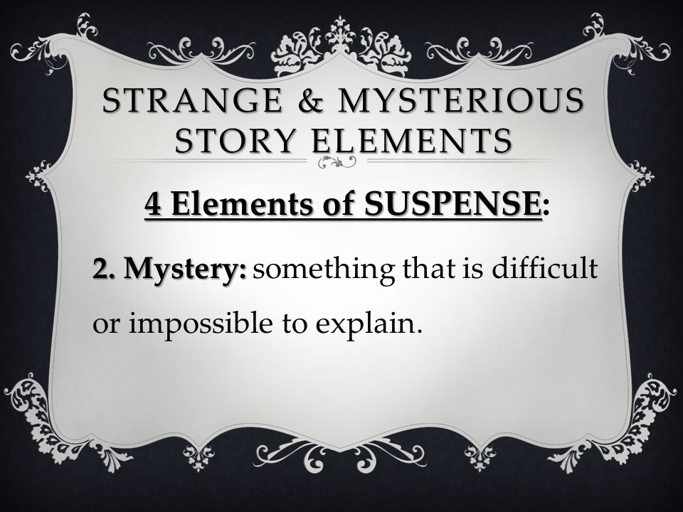 STRANGE & MYSTERIOUS STORY ELEMENTS 4 Elements of SUSPENSE 4 Elements of SUSPENSE: 2. Mystery: 2. Mystery: something that is difficult or impossible t