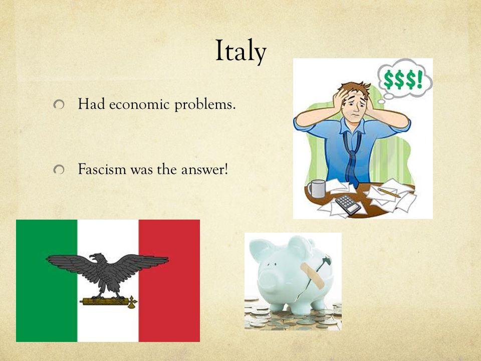 Italy Had economic problems. Fascism was the answer!