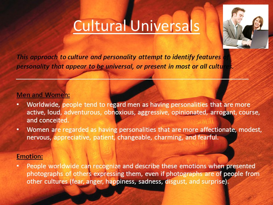 Cultural Universals This approach to culture and personality attempt to identify features of personality that appear to be universal, or present in mo