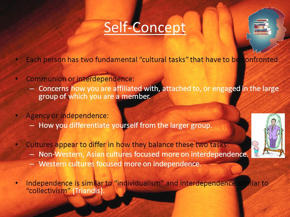 "Self-Concept Each person has two fundamental ""cultural tasks"" that have to be confronted. Communion or interdependence: – Concerns how you are affilia"