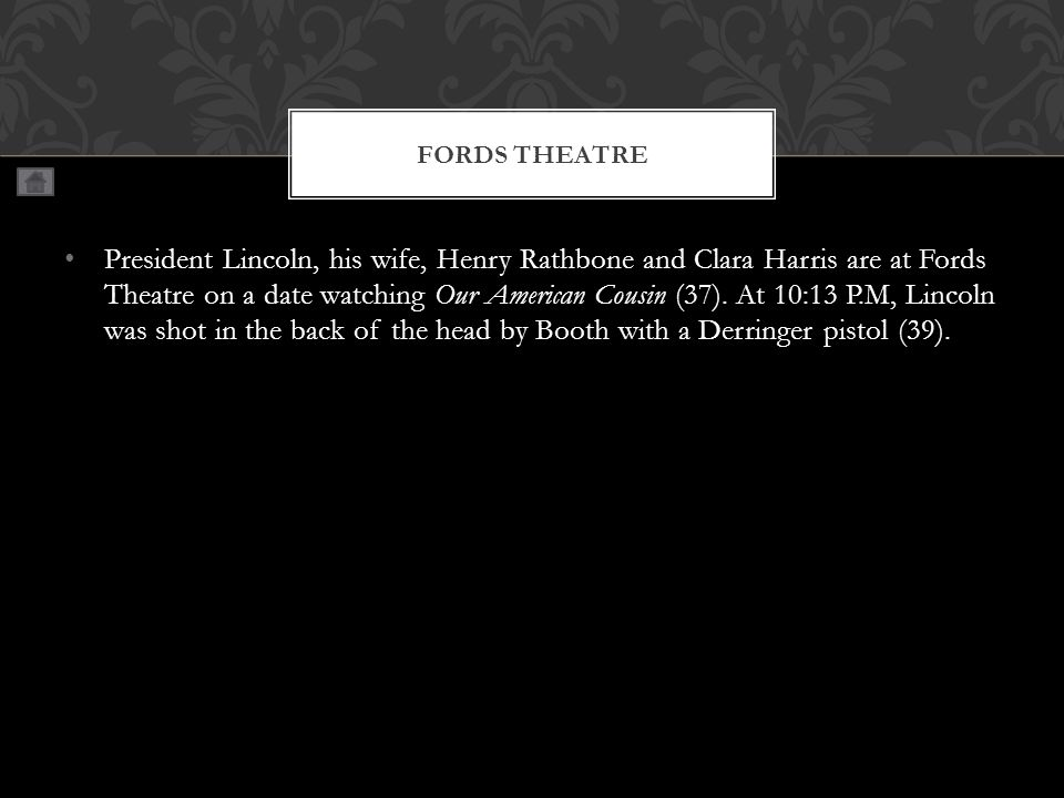 President Lincoln, his wife, Henry Rathbone and Clara Harris are at Fords Theatre on a date watching Our American Cousin (37).