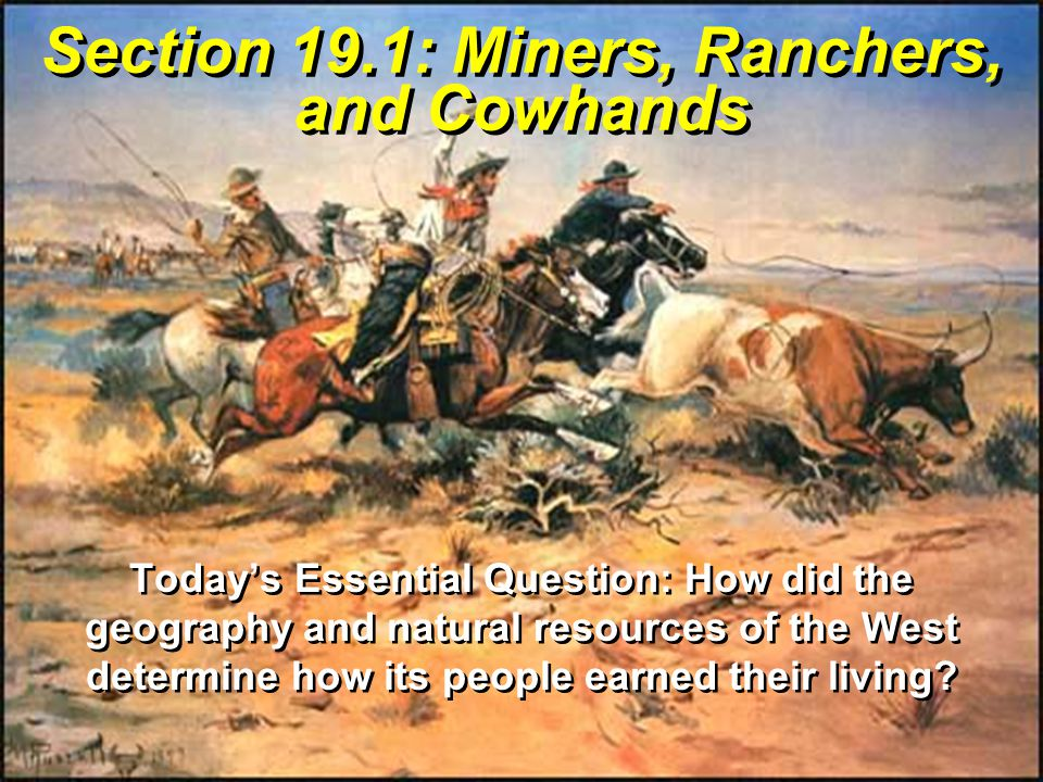 Section 19.1: Miners, Ranchers, and Cowhands Today's Essential Question: How did the geography and natural resources of the West determine how its people earned their living?