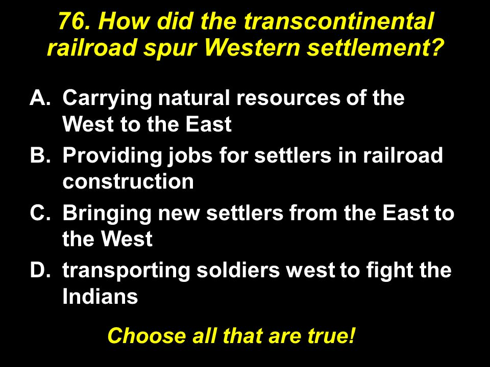 76.How did the transcontinental railroad spur Western settlement.
