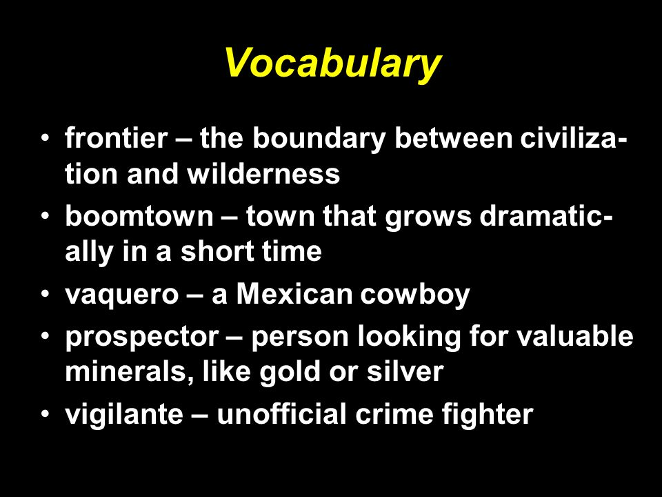 Vocabulary frontier – the boundary between civiliza- tion and wilderness boomtown – town that grows dramatic- ally in a short time vaquero – a Mexican cowboy prospector – person looking for valuable minerals, like gold or silver vigilante – unofficial crime fighter