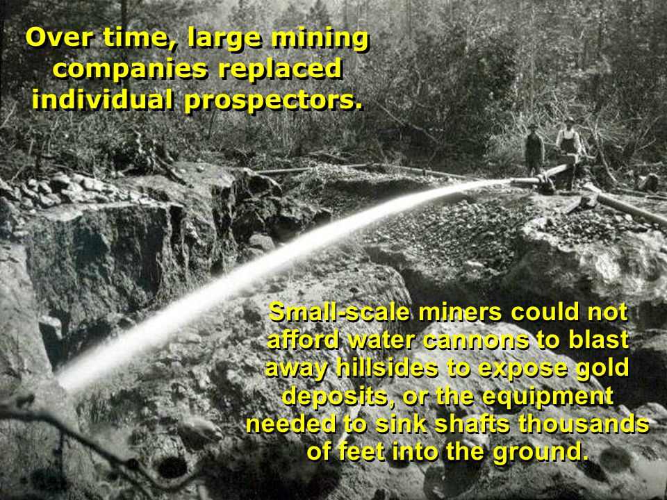 Small-scale miners could not afford water cannons to blast away hillsides to expose gold deposits, or the equipment needed to sink shafts thousands of feet into the ground.