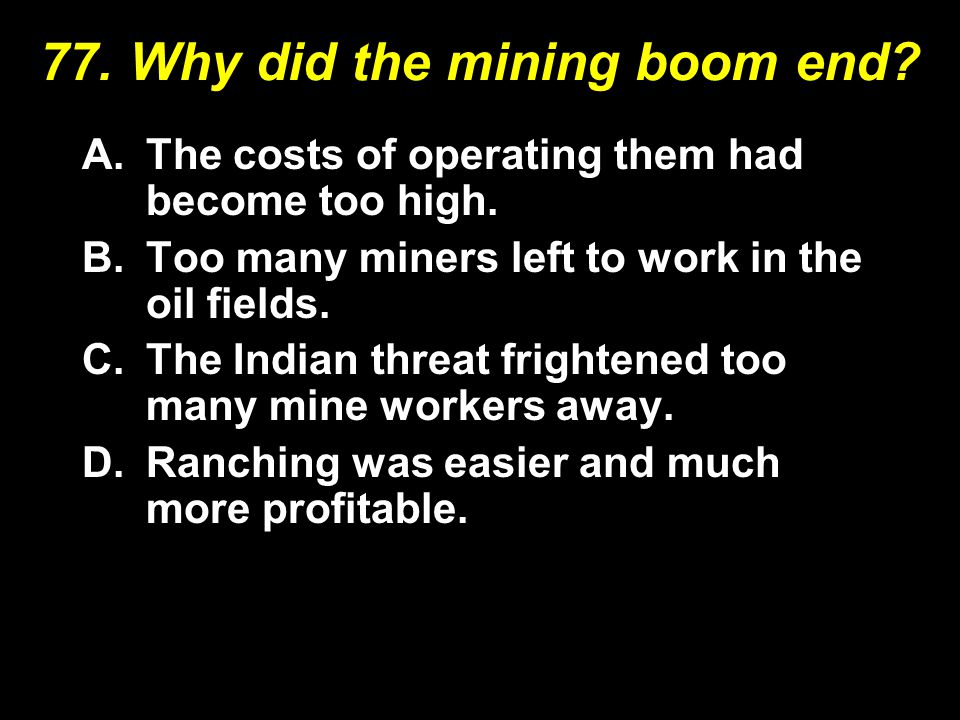77.Why did the mining boom end. A.The costs of operating them had become too high.
