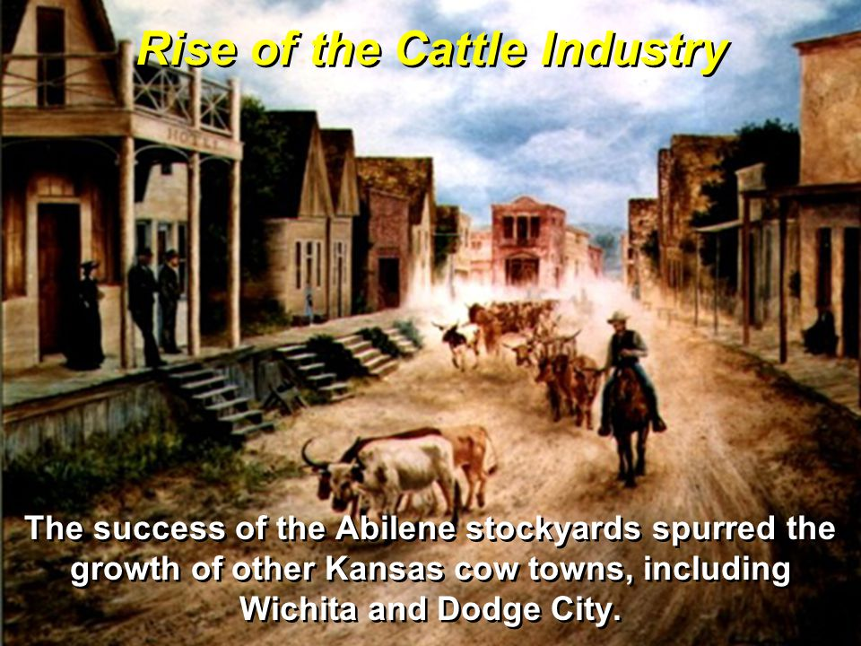 The success of the Abilene stockyards spurred the growth of other Kansas cow towns, including Wichita and Dodge City.