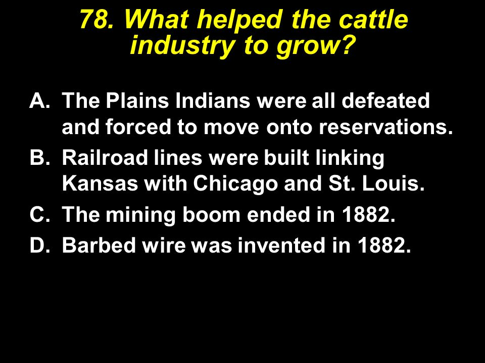 78.What helped the cattle industry to grow.