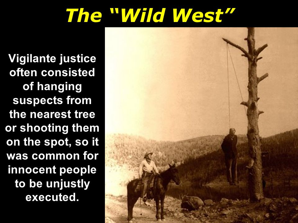 The Wild West Vigilante justice often consisted of hanging suspects from the nearest tree or shooting them on the spot, so it was common for innocent people to be unjustly executed.