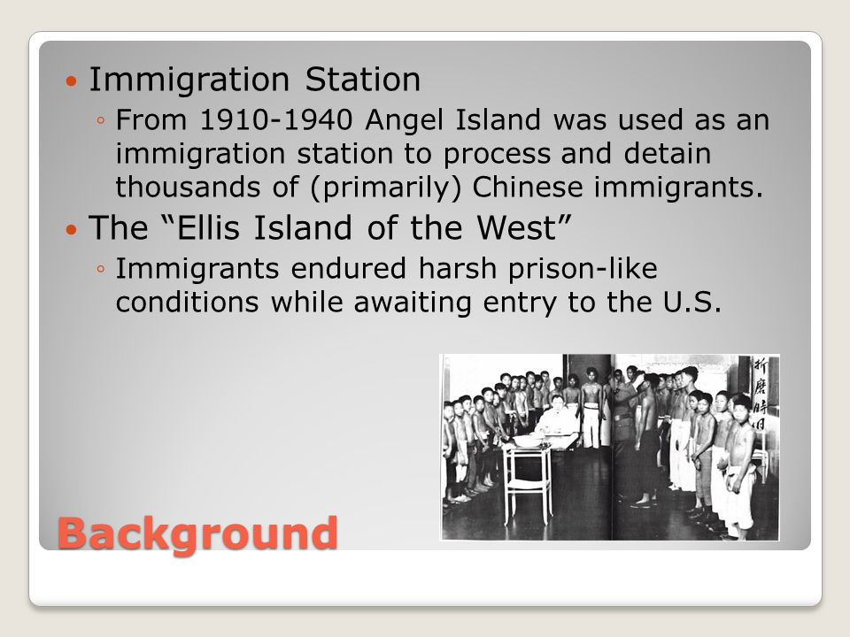 Background Immigration Station ◦From 1910-1940 Angel Island was used as an immigration station to process and detain thousands of (primarily) Chinese immigrants.