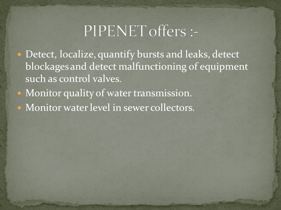 Detect, localize, quantify bursts and leaks, detect blockages and detect malfunctioning of equipment such as control valves.