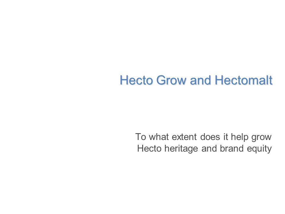 Hecto Grow and Hectomalt To what extent does it help grow Hecto heritage and brand equity