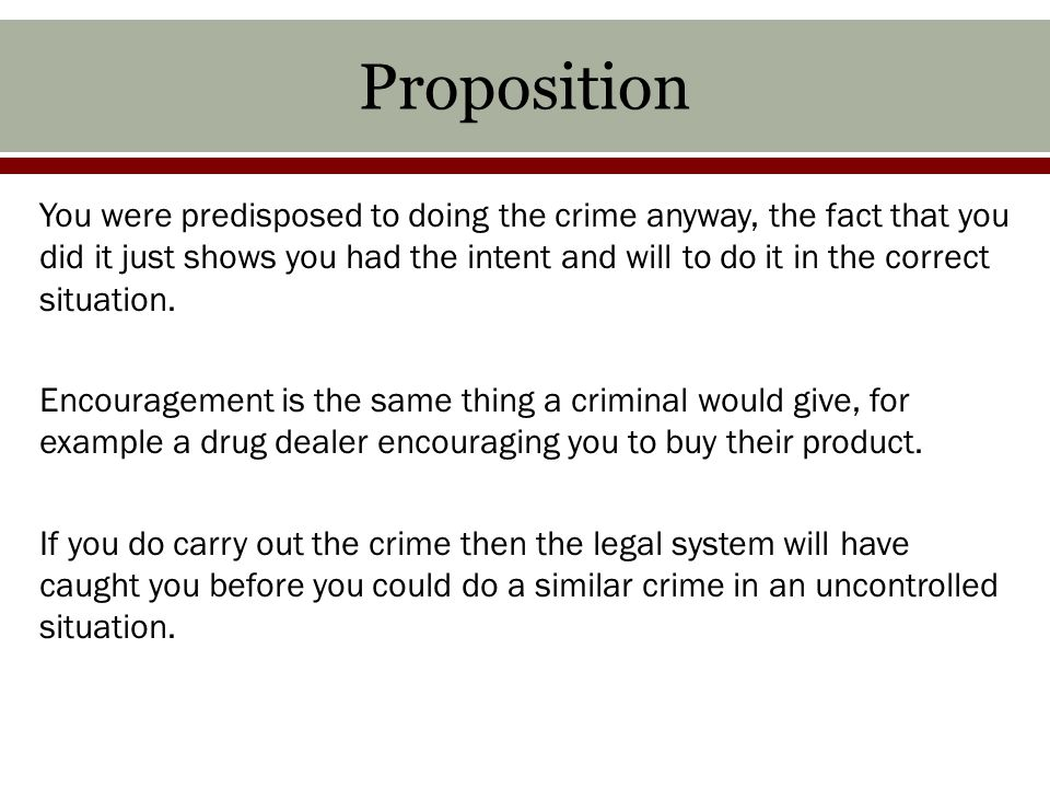 Proposition You were predisposed to doing the crime anyway, the fact that you did it just shows you had the intent and will to do it in the correct situation.