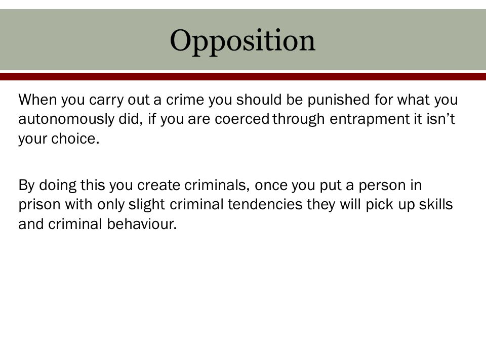 Opposition When you carry out a crime you should be punished for what you autonomously did, if you are coerced through entrapment it isn't your choice.