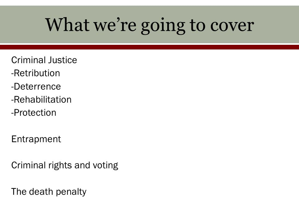 What we're going to cover Criminal Justice -Retribution -Deterrence -Rehabilitation -Protection Entrapment Criminal rights and voting The death penalty
