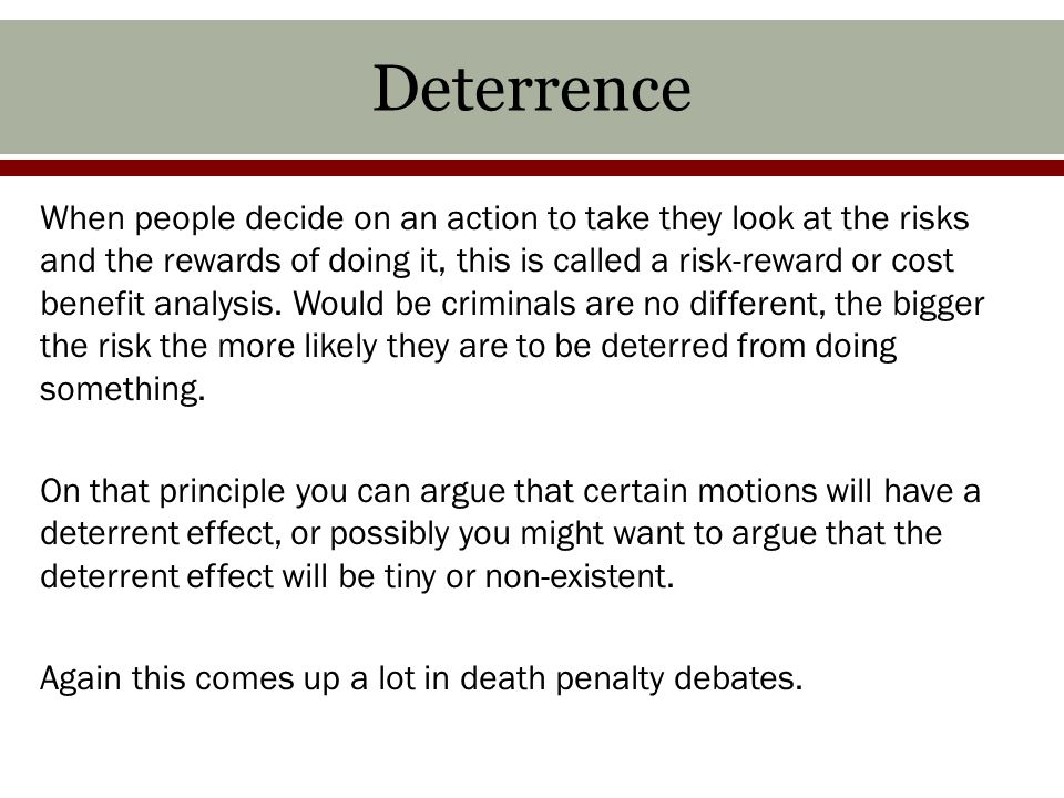 Deterrence When people decide on an action to take they look at the risks and the rewards of doing it, this is called a risk-reward or cost benefit analysis.