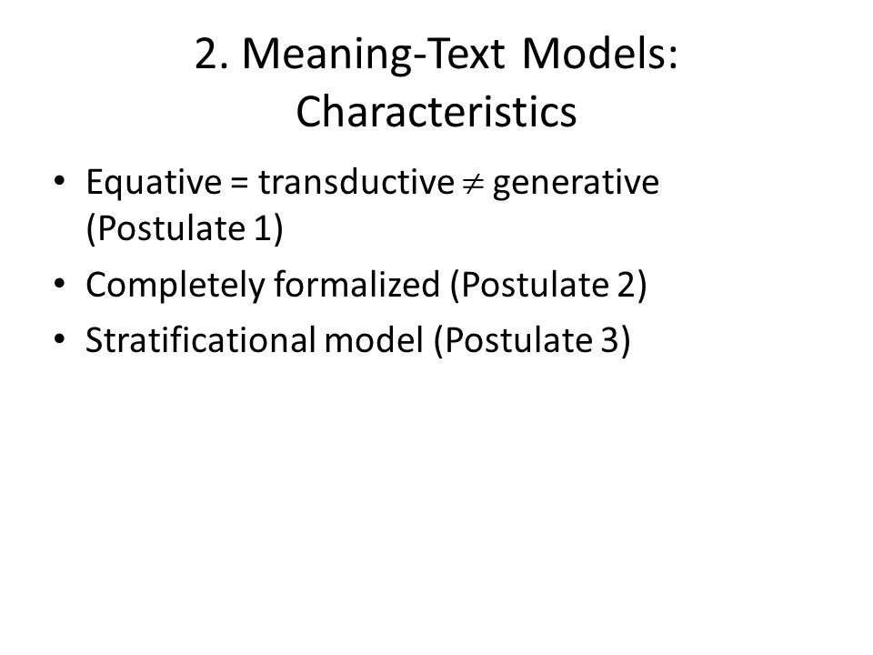 2. Meaning-Text Models: Characteristics Equative = transductive  generative (Postulate 1) Completely formalized (Postulate 2) Stratificational model