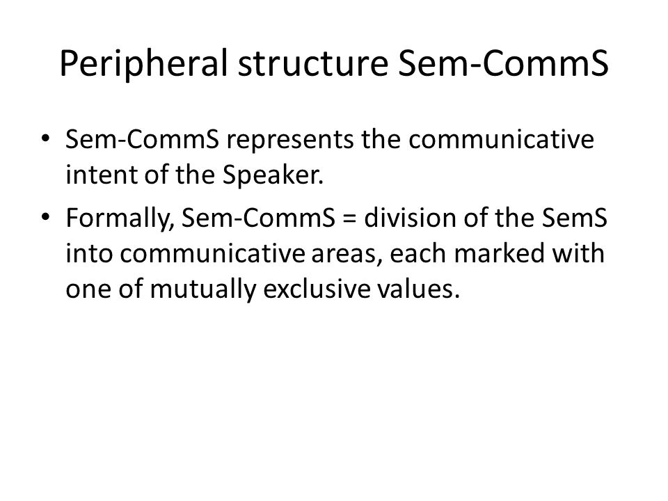 Peripheral structure Sem-CommS Sem-CommS represents the communicative intent of the Speaker. Formally, Sem-CommS = division of the SemS into communica