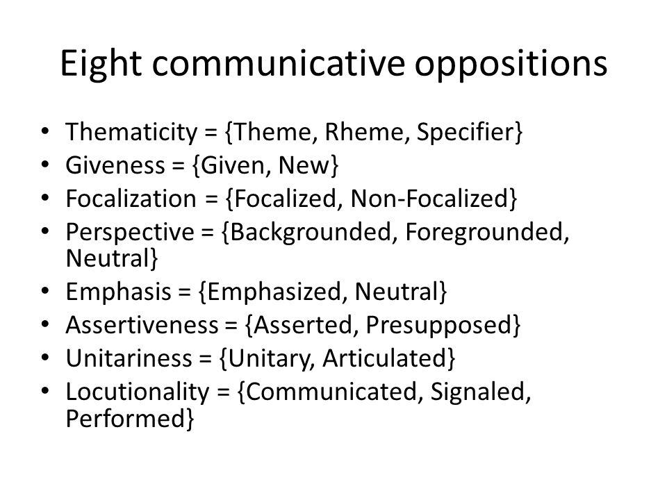 Eight communicative oppositions Thematicity = {Theme, Rheme, Specifier} Giveness = {Given, New} Focalization = {Focalized, Non-Focalized} Perspective
