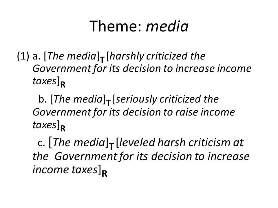 Theme: media (1)a. [The media] T [harshly criticized the Government for its decision to increase income taxes] R b. [The media] T [seriously criticize