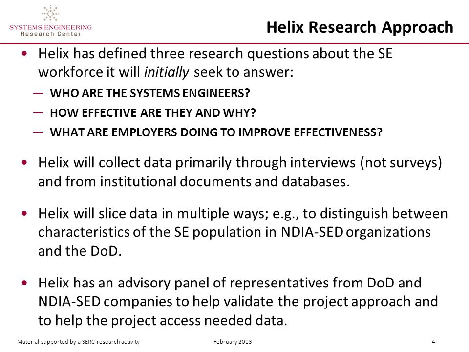 Material supported by a SERC research activity February 2013 4 Helix Research Approach Helix has defined three research questions about the SE workforce it will initially seek to answer: ―WHO ARE THE SYSTEMS ENGINEERS.