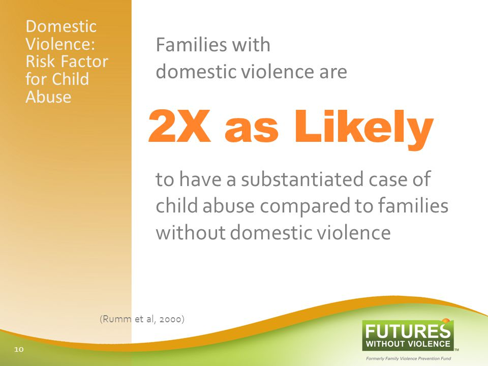 Domestic Violence: Risk Factor for Child Abuse Families with domestic violence are to have a substantiated case of child abuse compared to families without domestic violence (Rumm et al, 2000) 2X as Likely 10