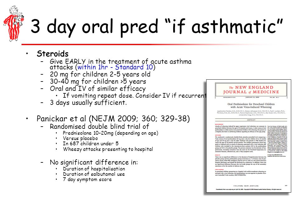 3 day oral pred if asthmatic Steroids –Give EARLY in the treatment of acute asthma attacks (within 1hr - Standard 10) –20 mg for children 2-5 years old –30-40 mg for children >5 years –Oral and IV of similar efficacy If vomiting repeat dose.