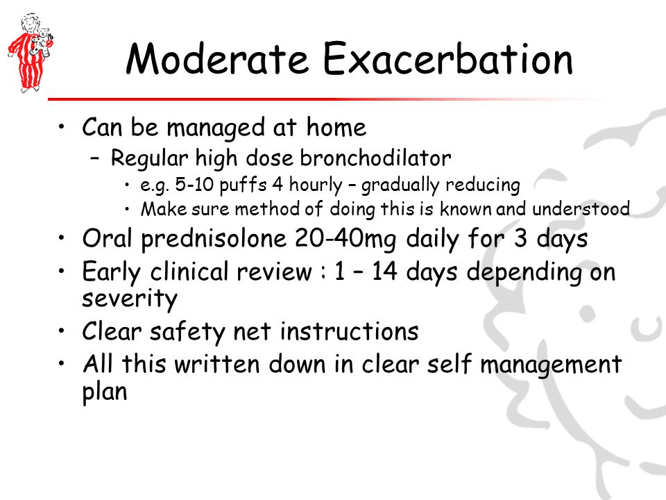 Moderate Exacerbation Can be managed at home –Regular high dose bronchodilator e.g.