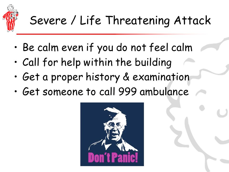 Severe / Life Threatening Attack Be calm even if you do not feel calm Call for help within the building Get a proper history & examination Get someone to call 999 ambulance