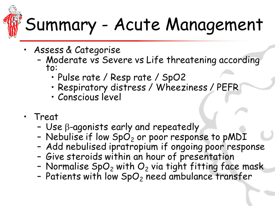 Summary - Acute Management Assess & Categorise –Moderate vs Severe vs Life threatening according to: Pulse rate / Resp rate / SpO2 Respiratory distress / Wheeziness / PEFR Conscious level Treat –Use  -agonists early and repeatedly –Nebulise if low SpO 2 or poor response to pMDI –Add nebulised ipratropium if ongoing poor response –Give steroids within an hour of presentation –Normalise SpO 2 with O 2 via tight fitting face mask –Patients with low SpO 2 need ambulance transfer