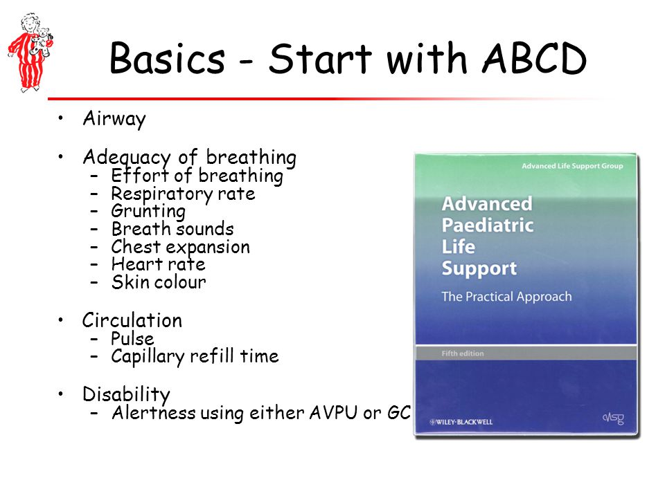 Basics - Start with ABCD Airway Adequacy of breathing –Effort of breathing –Respiratory rate –Grunting –Breath sounds –Chest expansion –Heart rate –Skin colour Circulation –Pulse –Capillary refill time Disability –Alertness using either AVPU or GCS