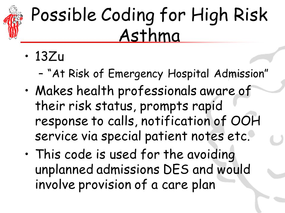 Possible Coding for High Risk Asthma 13Zu – At Risk of Emergency Hospital Admission Makes health professionals aware of their risk status, prompts rapid response to calls, notification of OOH service via special patient notes etc.
