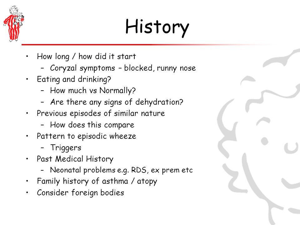 History How long / how did it start –Coryzal symptoms – blocked, runny nose Eating and drinking.