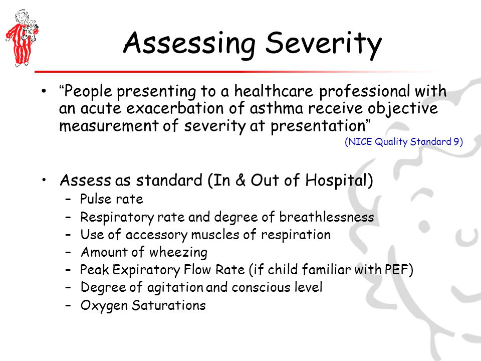 Assessing Severity People presenting to a healthcare professional with an acute exacerbation of asthma receive objective measurement of severity at presentation (NICE Quality Standard 9) Assess as standard (In & Out of Hospital) –Pulse rate –Respiratory rate and degree of breathlessness –Use of accessory muscles of respiration –Amount of wheezing –Peak Expiratory Flow Rate (if child familiar with PEF) –Degree of agitation and conscious level –Oxygen Saturations