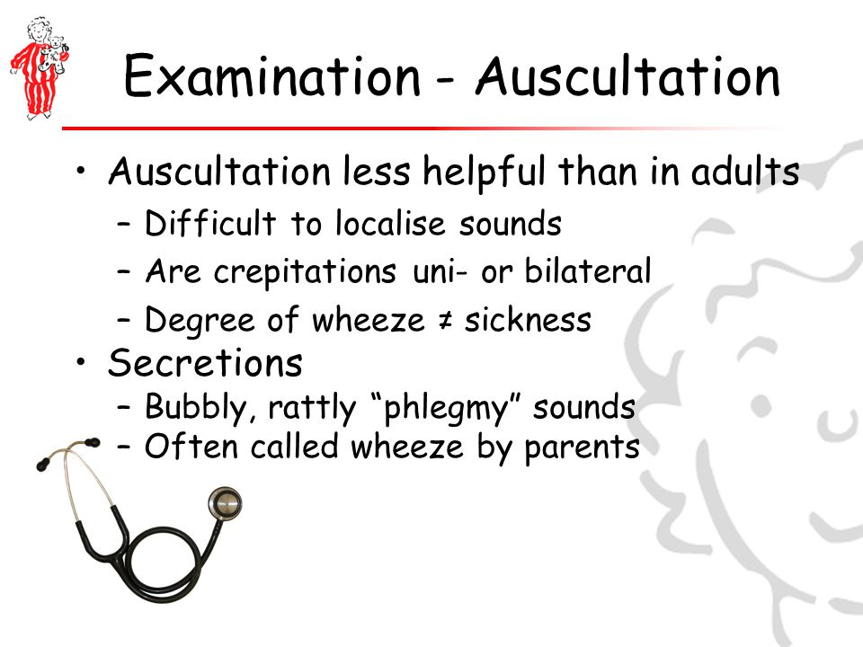 Examination - Auscultation Auscultation less helpful than in adults –Difficult to localise sounds –Are crepitations uni- or bilateral –Degree of wheeze ≠ sickness Secretions –Bubbly, rattly phlegmy sounds –Often called wheeze by parents