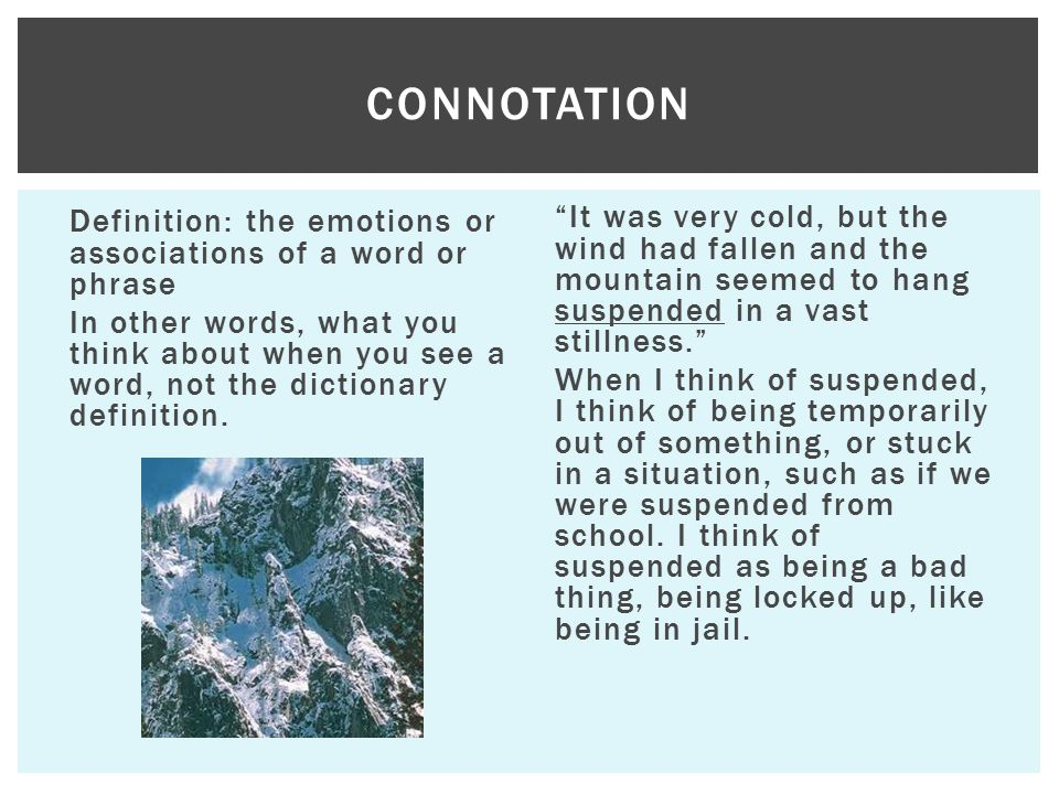 Definition: the emotions or associations of a word or phrase In other words, what you think about when you see a word, not the dictionary definition.