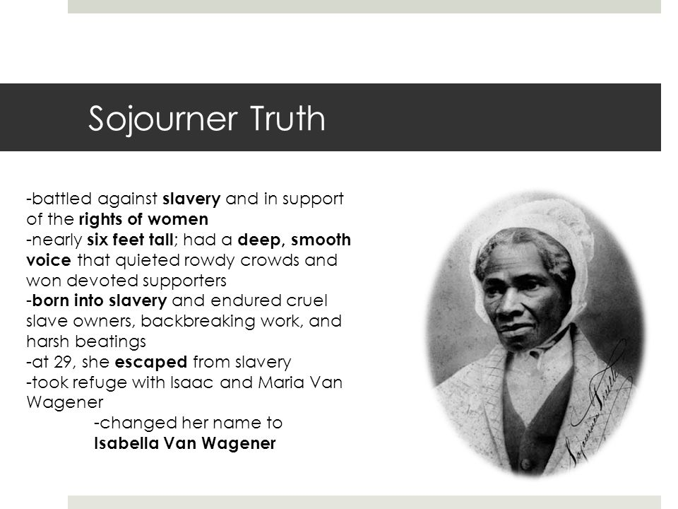 Sojourner Truth -battled against slavery and in support of the rights of women -nearly six feet tall ; had a deep, smooth voice that quieted rowdy crowds and won devoted supporters - born into slavery and endured cruel slave owners, backbreaking work, and harsh beatings -at 29, she escaped from slavery -took refuge with Isaac and Maria Van Wagener -changed her name to Isabella Van Wagener