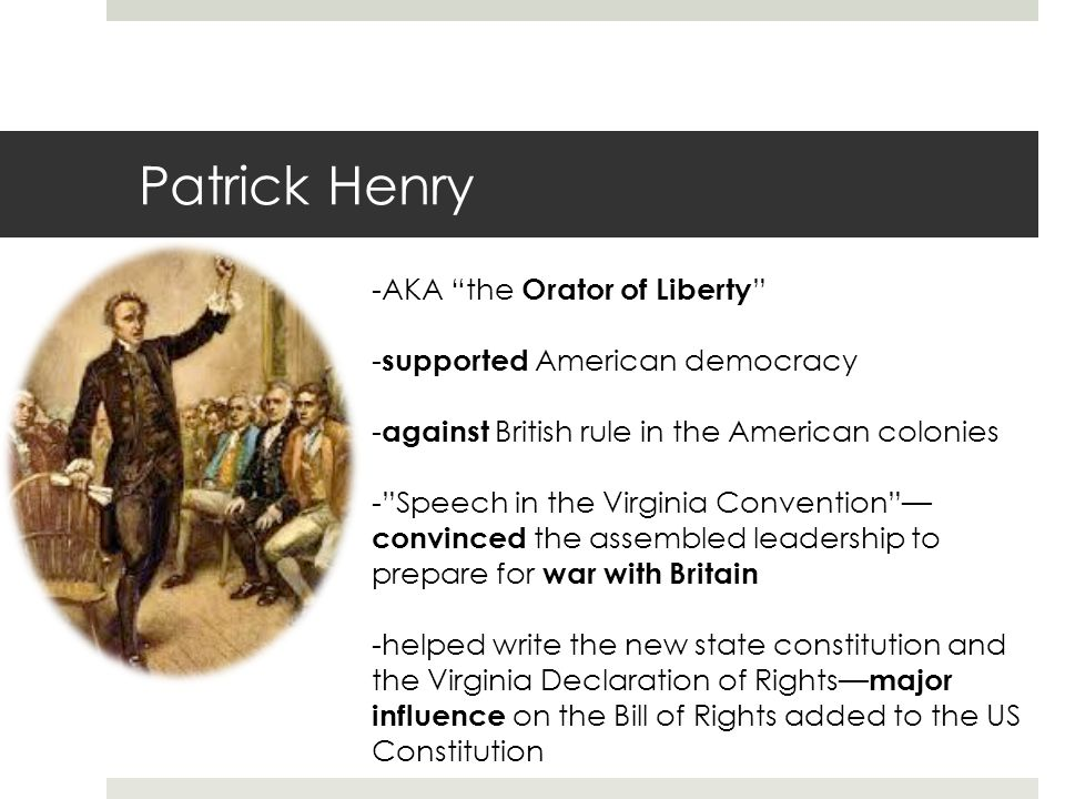 Patrick Henry -AKA the Orator of Liberty - supported American democracy - against British rule in the American colonies - Speech in the Virginia Convention — convinced the assembled leadership to prepare for war with Britain -helped write the new state constitution and the Virginia Declaration of Rights— major influence on the Bill of Rights added to the US Constitution