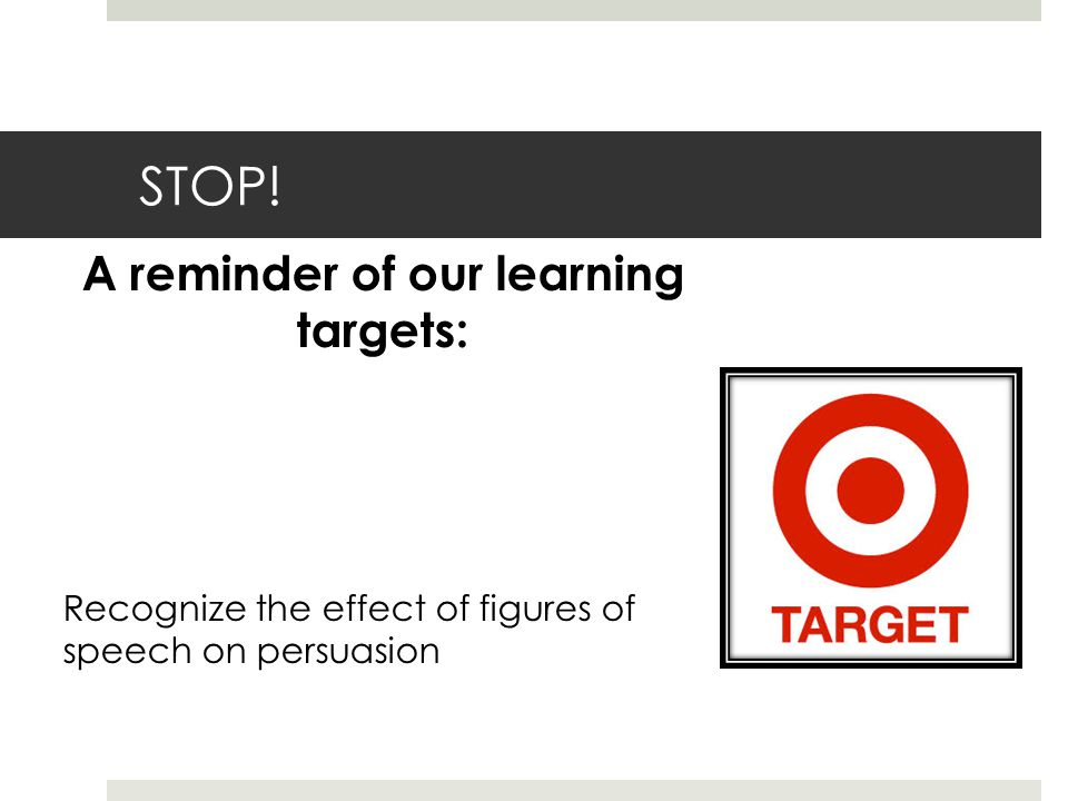 STOP! A reminder of our learning targets: Recognize the effect of figures of speech on persuasion