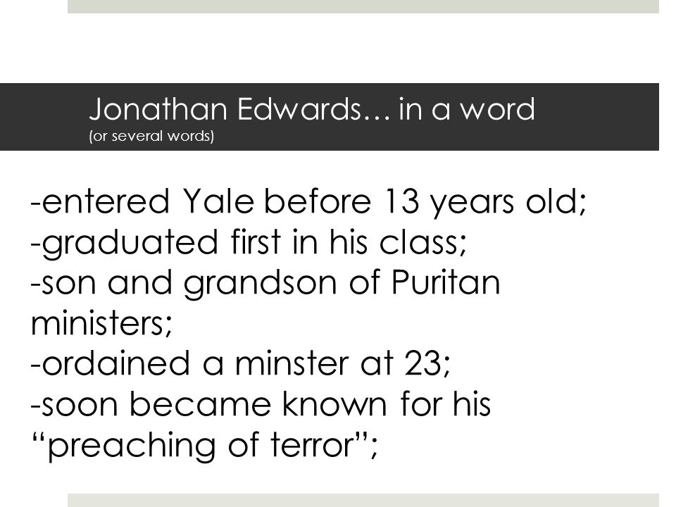 Jonathan Edwards… in a word (or several words) -entered Yale before 13 years old; -graduated first in his class; -son and grandson of Puritan ministers; -ordained a minster at 23; -soon became known for his preaching of terror ;