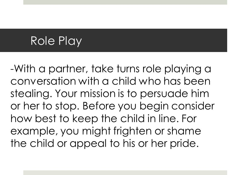 Role Play -With a partner, take turns role playing a conversation with a child who has been stealing.