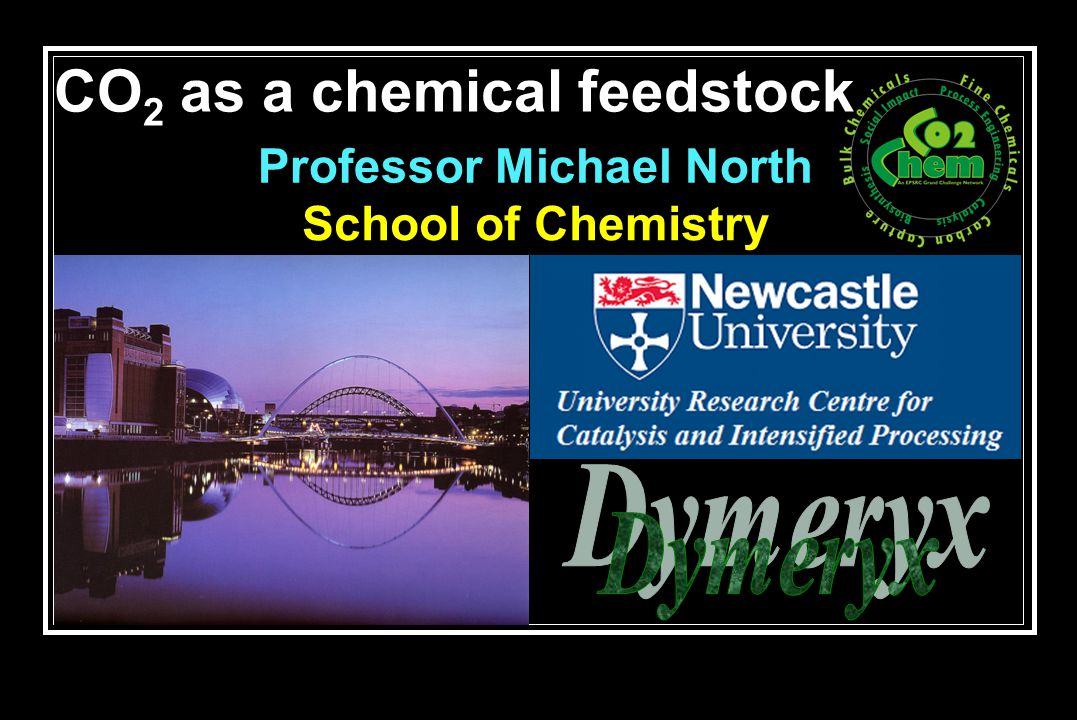 CO 2 as a chemical feedstock School of Chemistry Professor Michael North