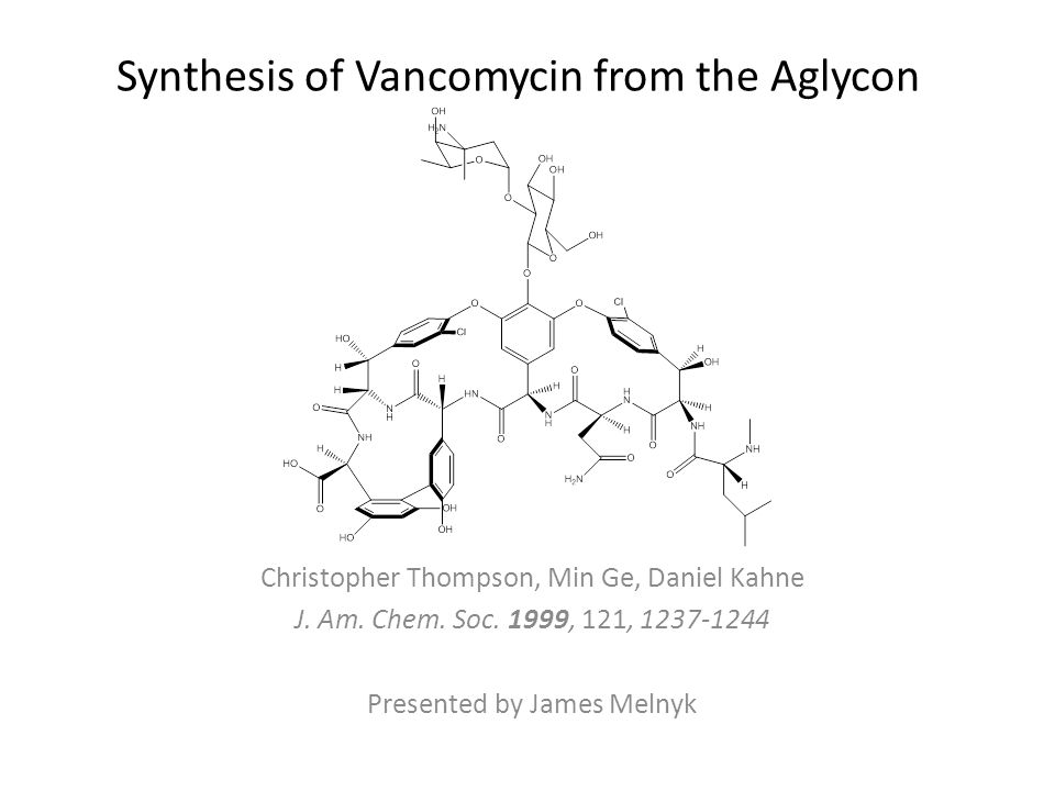 Synthesis of Vancomycin from the Aglycon Christopher Thompson, Min Ge, Daniel Kahne J.