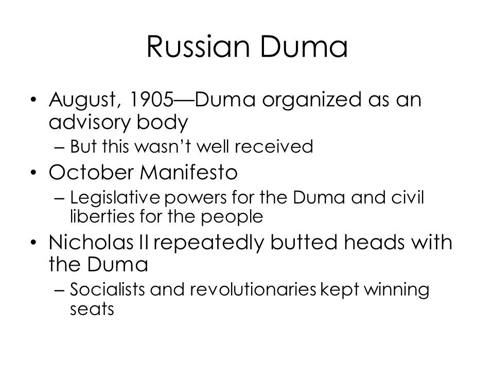 Russian Duma August, 1905—Duma organized as an advisory body – But this wasn't well received October Manifesto – Legislative powers for the Duma and civil liberties for the people Nicholas II repeatedly butted heads with the Duma – Socialists and revolutionaries kept winning seats